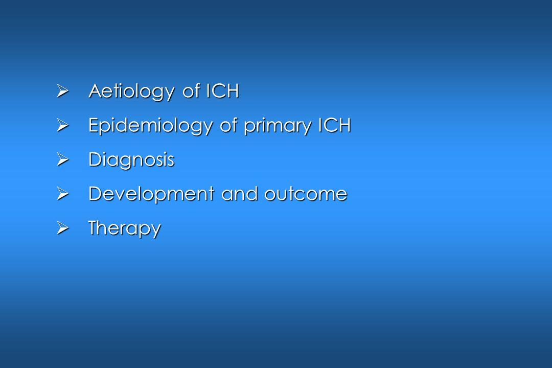 Aetiology of ICH Aetiology of ICH Epidemiology of primary ICH Epidemiology of primary ICH Diagnosis Diagnosis Development and outcome Development and