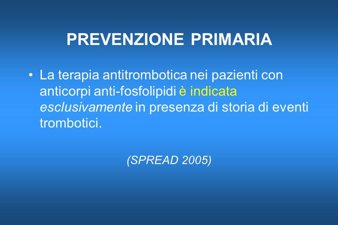 PREVENZIONE PRIMARIA La terapia antitrombotica nei pazienti con anticorpi anti-fosfolipidi è indicata esclusivamente in presenza di storia di eventi t