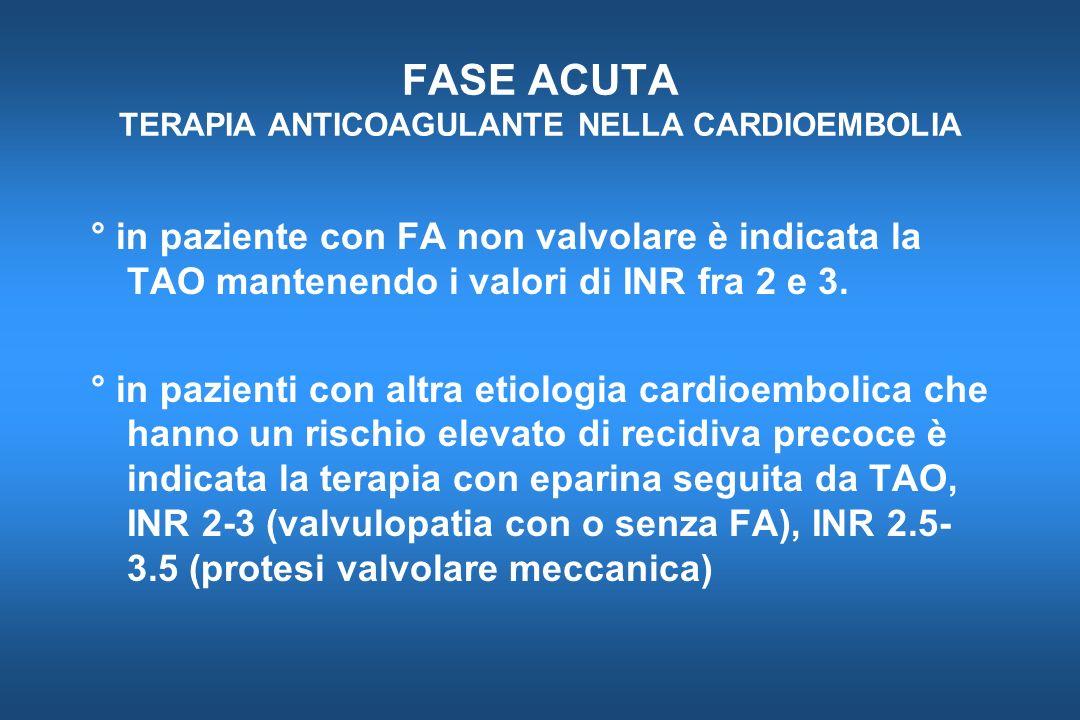 FASE ACUTA TERAPIA ANTICOAGULANTE NELLA CARDIOEMBOLIA ° in paziente con FA non valvolare è indicata la TAO mantenendo i valori di INR fra 2 e 3. ° in