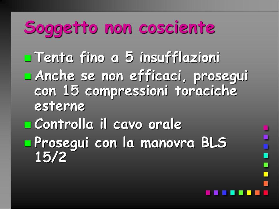 Soggetto non cosciente n Tenta fino a 5 insufflazioni n Anche se non efficaci, prosegui con 15 compressioni toraciche esterne n Controlla il cavo oral