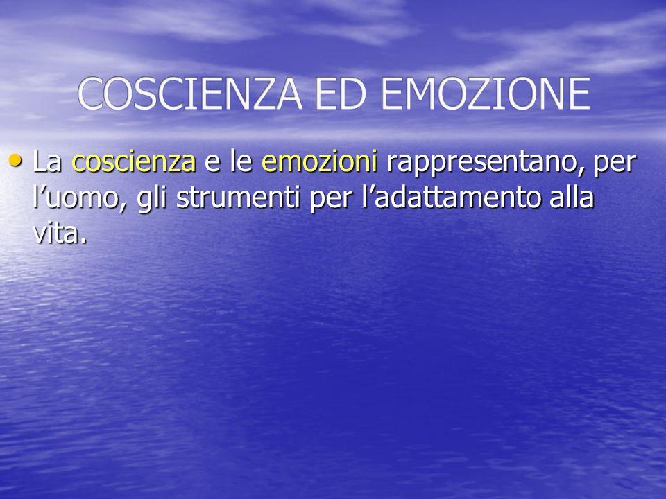 La coscienza e le emozioni rappresentano, per luomo, gli strumenti per ladattamento alla vita. La coscienza e le emozioni rappresentano, per luomo, gl