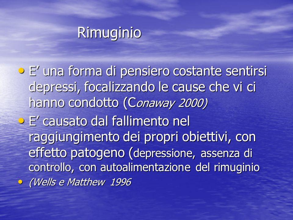 Rimuginio Rimuginio E una forma di pensiero costante sentirsi depressi, focalizzando le cause che vi ci hanno condotto (C onaway 2000) E una forma di