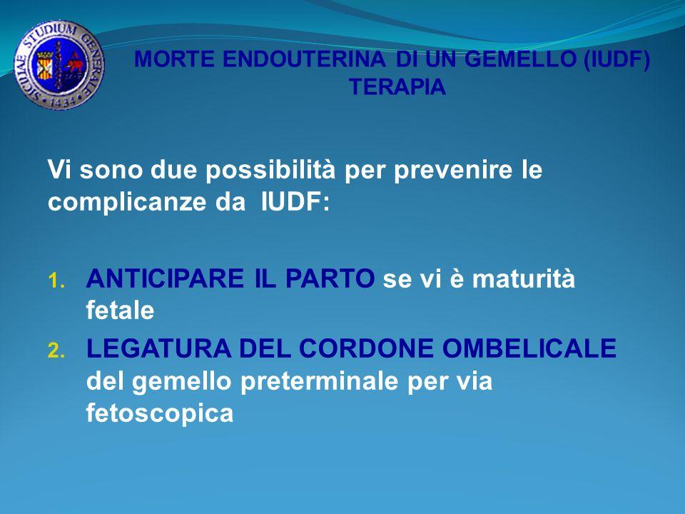 MORTE ENDOUTERINA DI UN GEMELLO (IUDF) TERAPIA Vi sono due possibilità per prevenire le complicanze da IUDF: 1. ANTICIPARE IL PARTO se vi è maturità f