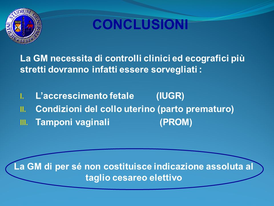 CONCLUSIONI La GM necessita di controlli clinici ed ecografici più stretti dovranno infatti essere sorvegliati : I. Laccrescimento fetale (IUGR) II. C