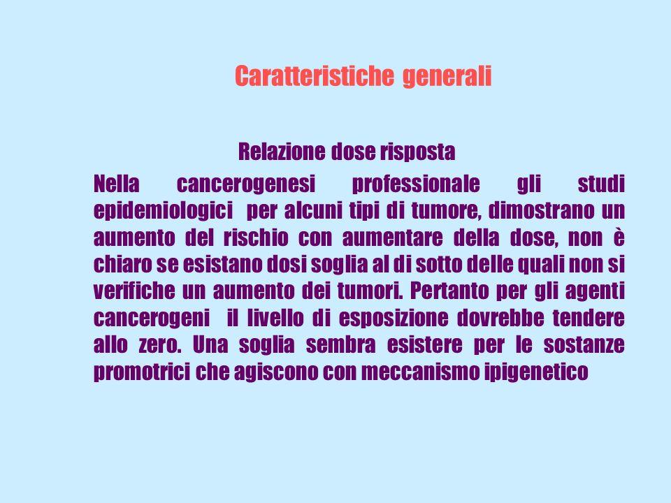 Caratteristiche generali Relazione dose risposta Nella cancerogenesi professionale gli studi epidemiologici per alcuni tipi di tumore, dimostrano un a