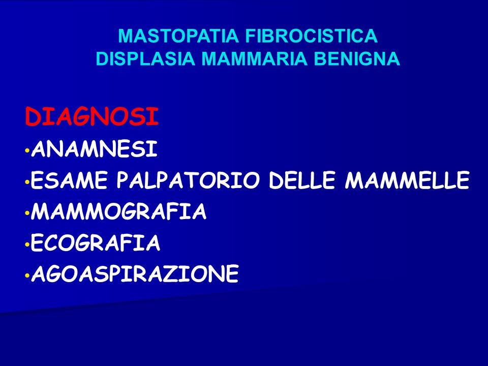 MASTOPATIA FIBROCISTICA DISPLASIA MAMMARIA BENIGNA DIAGNOSI ANAMNESI ESAME PALPATORIO DELLE MAMMELLE MAMMOGRAFIA ECOGRAFIA AGOASPIRAZIONE
