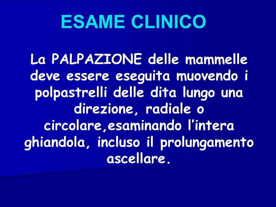 ESAME CLINICO La PALPAZIONE delle mammelle deve essere eseguita muovendo i polpastrelli delle dita lungo una direzione, radiale o circolare,esaminando