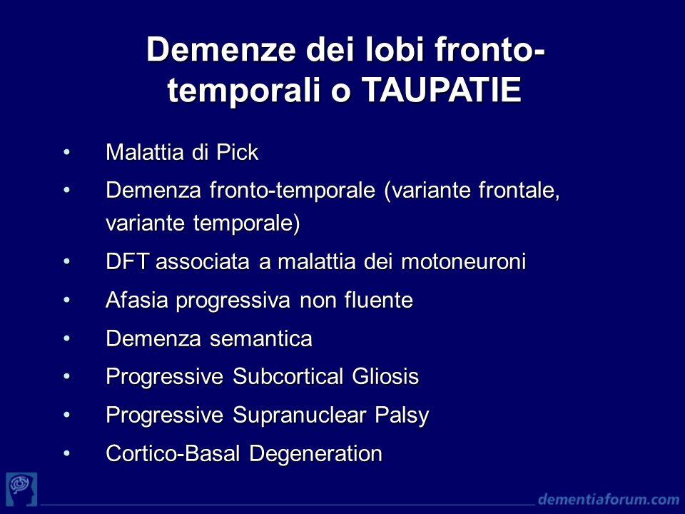 Demenze dei lobi fronto- temporali o TAUPATIE Malattia di PickMalattia di Pick Demenza fronto-temporale (variante frontale, variante temporale)Demenza