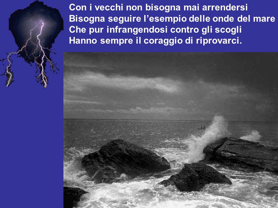 Con i vecchi non bisogna mai arrendersi Bisogna seguire lesempio delle onde del mare Che pur infrangendosi contro gli scogli Hanno sempre il coraggio