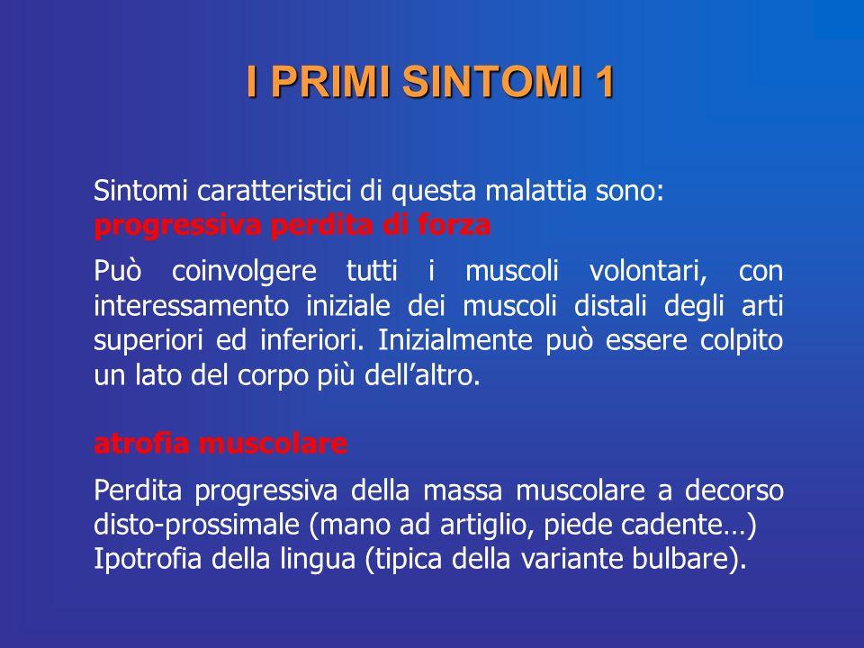 I PRIMI SINTOMI 1 Sintomi caratteristici di questa malattia sono: progressiva perdita di forza Può coinvolgere tutti i muscoli volontari, con interess