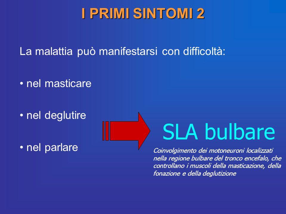 I PRIMI SINTOMI 2 La malattia può manifestarsi con difficoltà: nel masticare nel deglutire nel parlare SLA bulbare Coinvolgimento dei motoneuroni loca