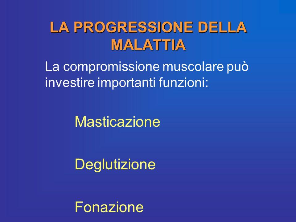 LA PROGRESSIONE DELLA MALATTIA La compromissione muscolare può investire importanti funzioni: Masticazione Deglutizione Fonazione