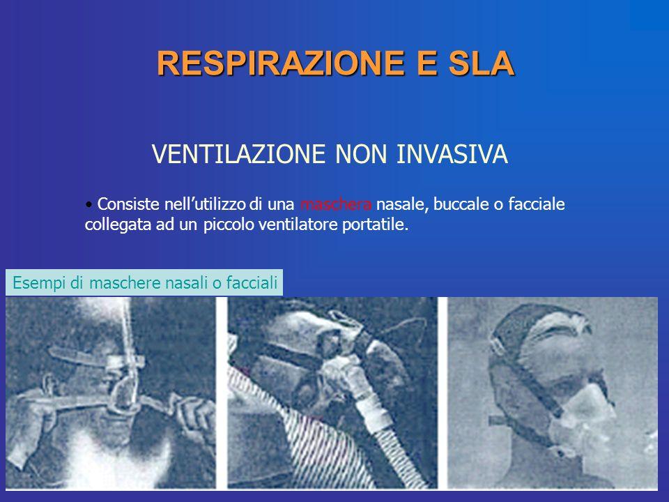 RESPIRAZIONE E SLA VENTILAZIONE NON INVASIVA Consiste nellutilizzo di una maschera nasale, buccale o facciale collegata ad un piccolo ventilatore port
