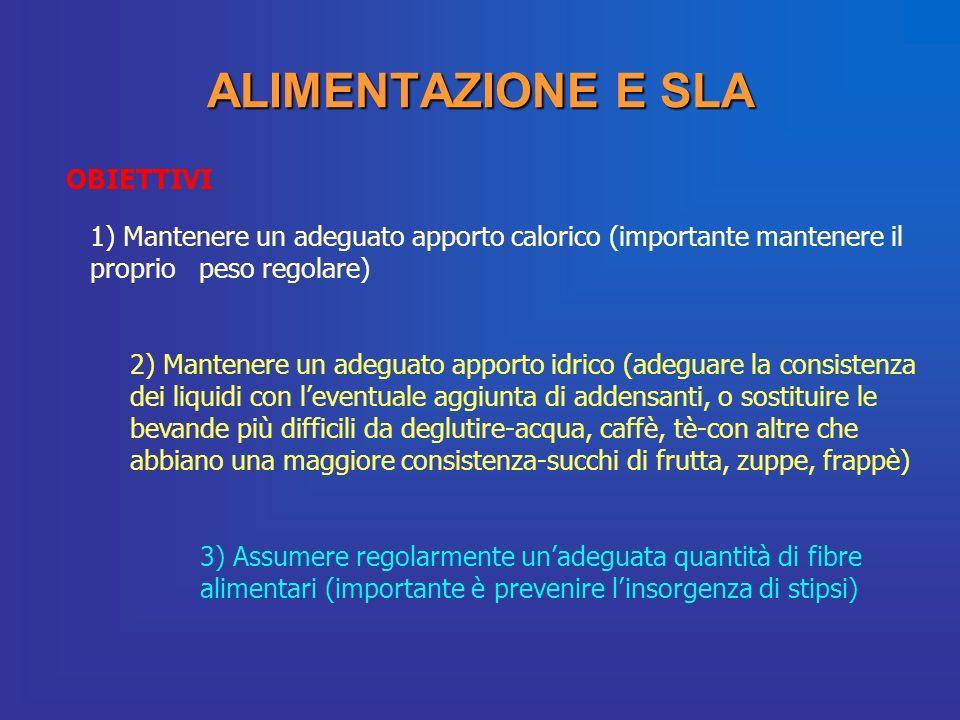 ALIMENTAZIONE E SLA OBIETTIVI 1) Mantenere un adeguato apporto calorico (importante mantenere il proprio peso regolare) 2) Mantenere un adeguato appor