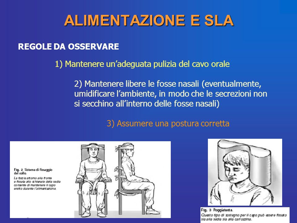 ALIMENTAZIONE E SLA REGOLE DA OSSERVARE 1) Mantenere unadeguata pulizia del cavo orale 2) Mantenere libere le fosse nasali (eventualmente, umidificare