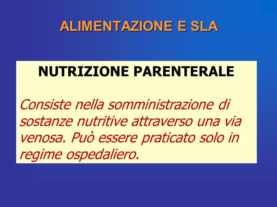 ALIMENTAZIONE E SLA NUTRIZIONE PARENTERALE Consiste nella somministrazione di sostanze nutritive attraverso una via venosa. Può essere praticato solo