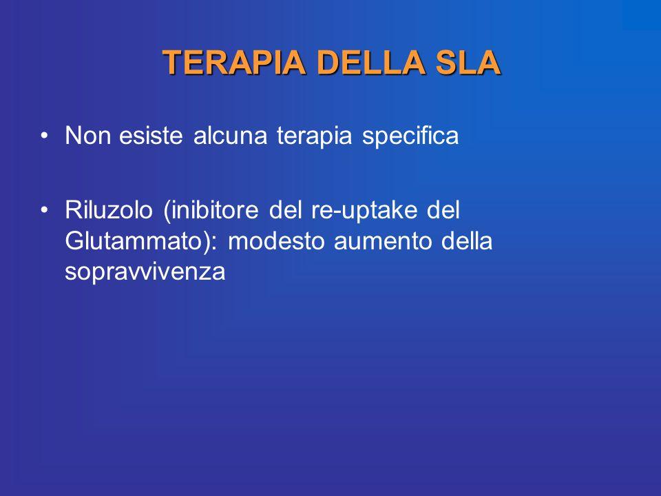 Non esiste alcuna terapia specifica Riluzolo (inibitore del re-uptake del Glutammato): modesto aumento della sopravvivenza TERAPIA DELLA SLA