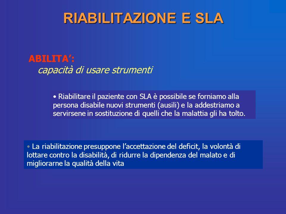 RIABILITAZIONE E SLA ABILITA: capacità di usare strumenti Riabilitare il paziente con SLA è possibile se forniamo alla persona disabile nuovi strument