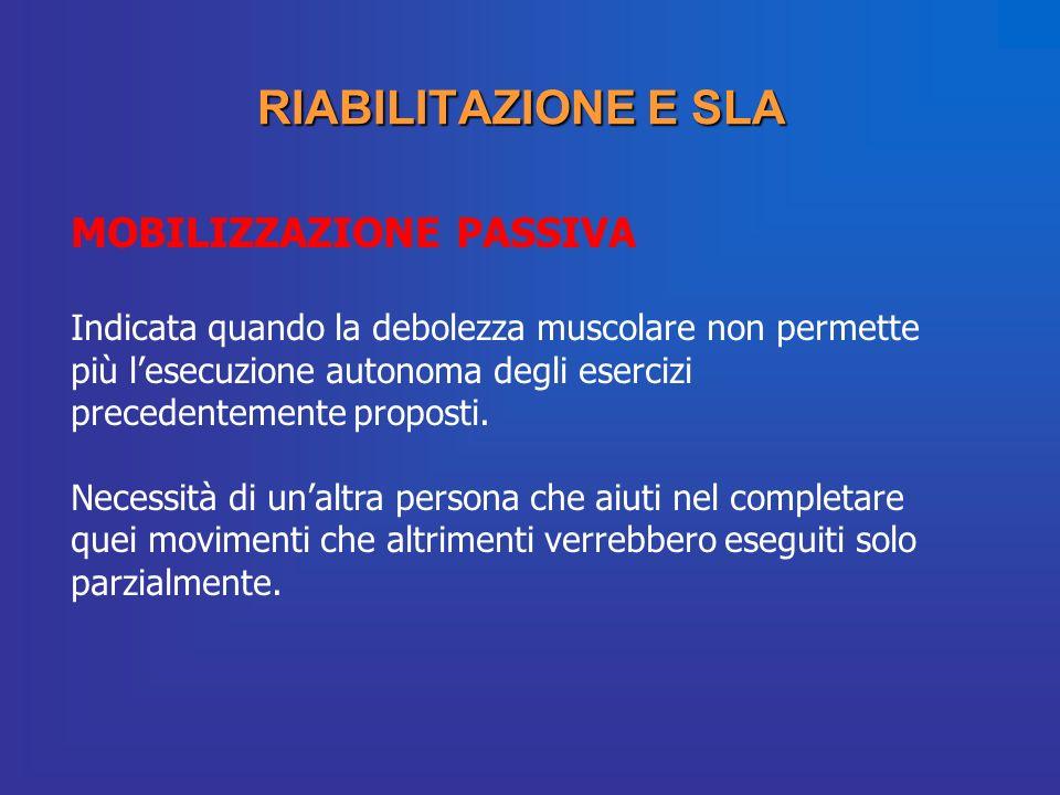 RIABILITAZIONE E SLA MOBILIZZAZIONE PASSIVA Indicata quando la debolezza muscolare non permette più lesecuzione autonoma degli esercizi precedentement