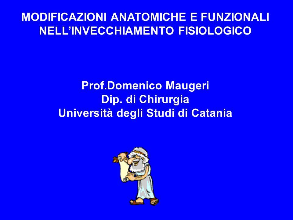 MODIFICAZIONI ANATOMICHE E FUNZIONALI NELLINVECCHIAMENTO FISIOLOGICO Prof.Domenico Maugeri Dip. di Chirurgia Università degli Studi di Catania
