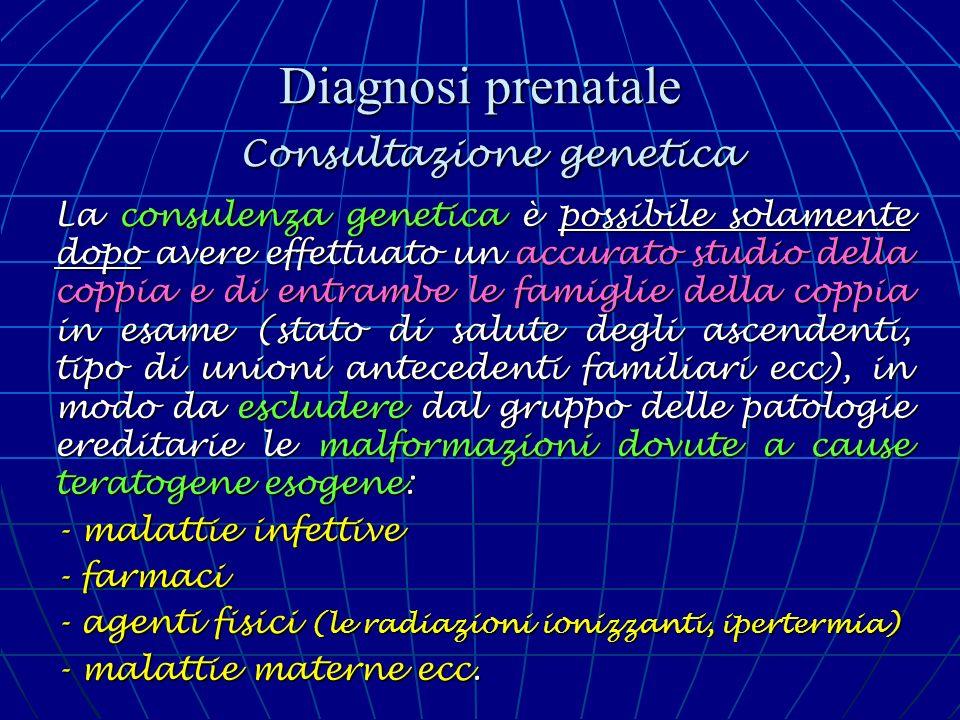 Diagnosi prenatale Consultazione genetica La consulenza genetica è possibile solamente dopo avere effettuato un accurato studio della coppia e di entr