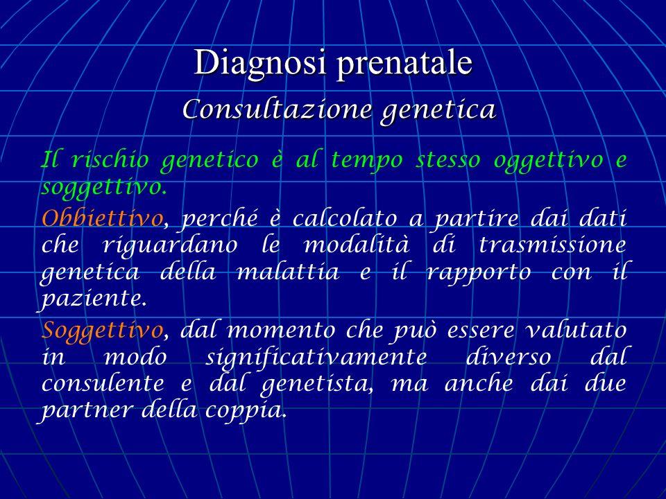 Diagnosi prenatale Consultazione genetica Il rischio genetico è al tempo stesso oggettivo e soggettivo. Obbiettivo, perché è calcolato a partire dai d