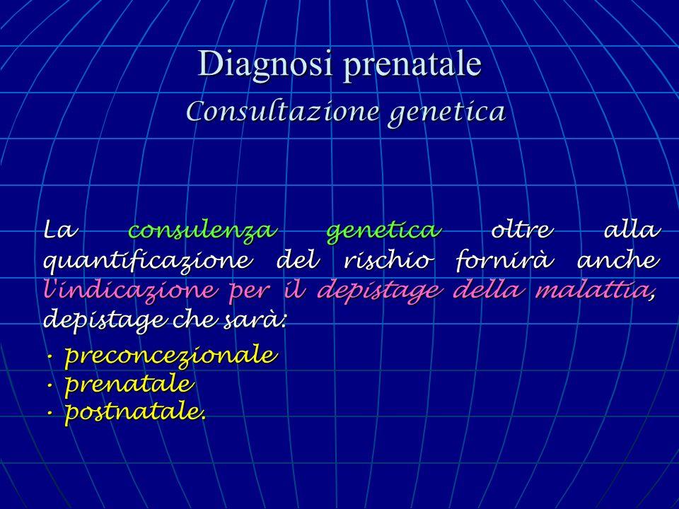 Diagnosi prenatale Consultazione genetica La consulenza genetica oltre alla quantificazione del rischio fornirà anche l'indicazione per il depistage d