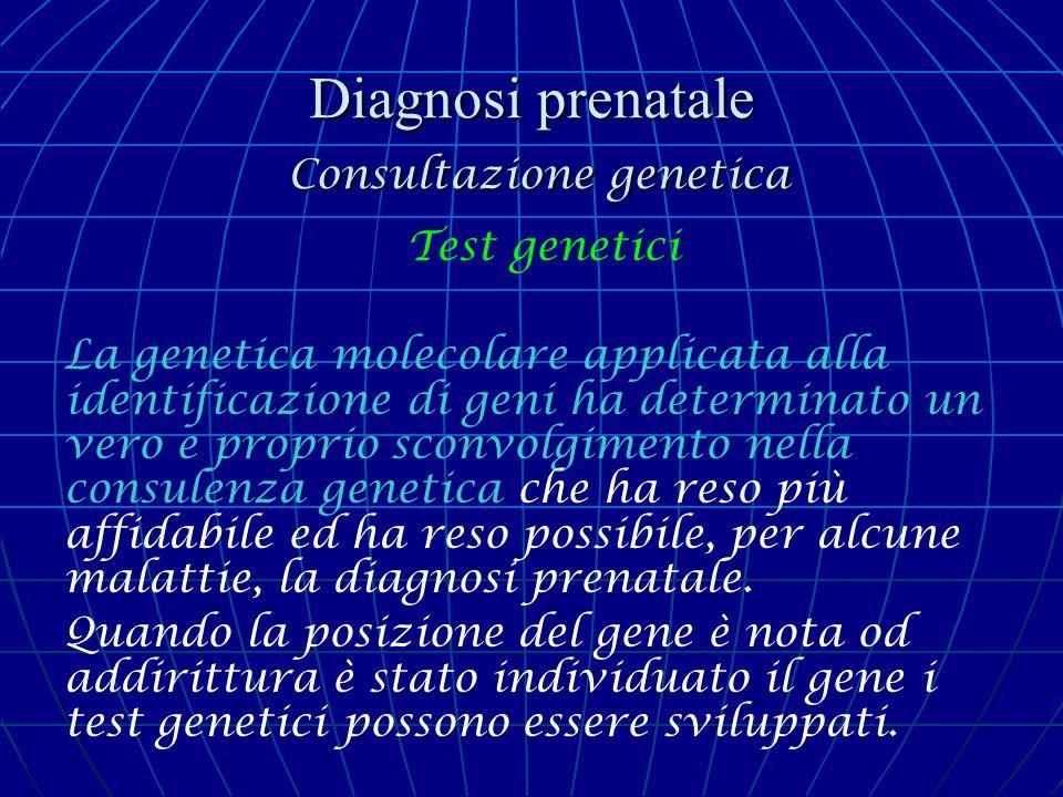 Diagnosi prenatale Consultazione genetica Test genetici La genetica molecolare applicata alla identificazione di geni ha determinato un vero e proprio