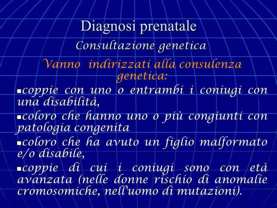 Diagnosi prenatale Consultazione genetica Vanno indirizzati alla consulenza genetica: coppie con uno o entrambi i coniugi con una disabilità, coloro c