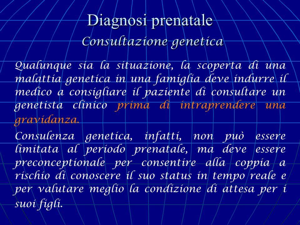 Diagnosi prenatale Consultazione genetica Qualunque sia la situazione, la scoperta di una malattia genetica in una famiglia deve indurre il medico a c