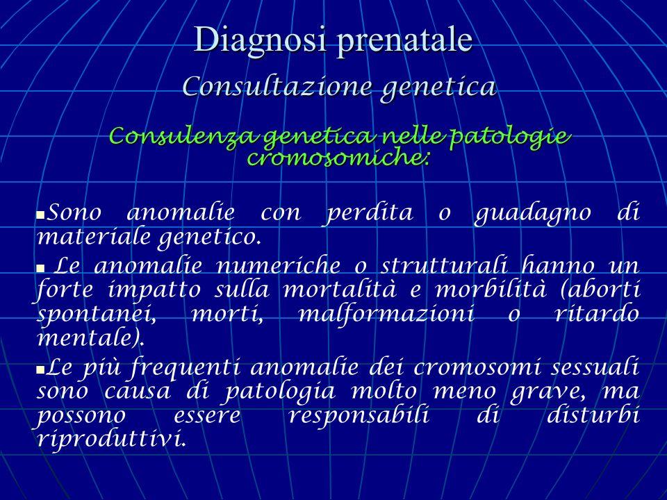 Diagnosi prenatale Consultazione genetica Consulenza genetica nelle patologie cromosomiche: Sono anomalie con perdita o guadagno di materiale genetico