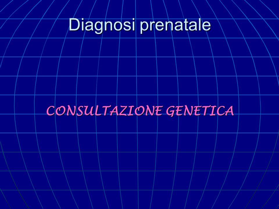 Diagnosi prenatale Consultazione genetica La consulenza genetica oltre alla quantificazione del rischio fornirà anche l indicazione per il depistage della malattia, depistage che sarà: preconcezionale preconcezionale prenatale prenatale postnatale.