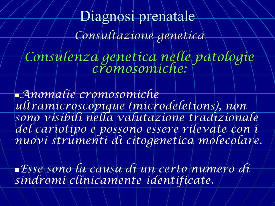 Diagnosi prenatale Consultazione genetica Consulenza genetica nelle patologie cromosomiche: Anomalie cromosomiche ultramicroscopique (microdeletions),