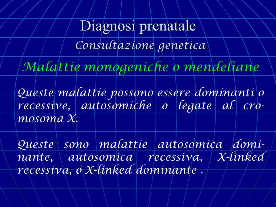 Diagnosi prenatale Consultazione genetica Malattie monogeniche o mendeliane Queste malattie possono essere dominanti o recessive, autosomiche o legate