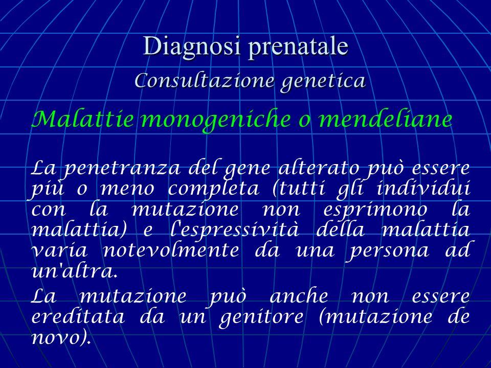 Diagnosi prenatale Consultazione genetica Malattie monogeniche o mendeliane La penetranza del gene alterato può essere più o meno completa (tutti gli