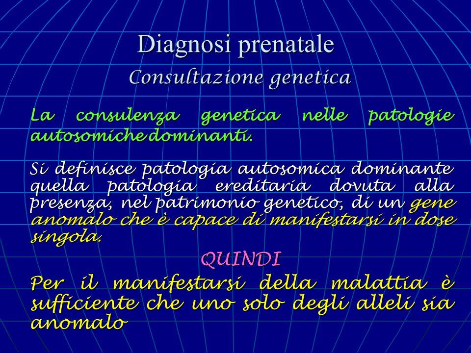 Diagnosi prenatale Consultazione genetica La consulenza genetica nelle patologie autosomiche dominanti. Si definisce patologia autosomica dominante qu
