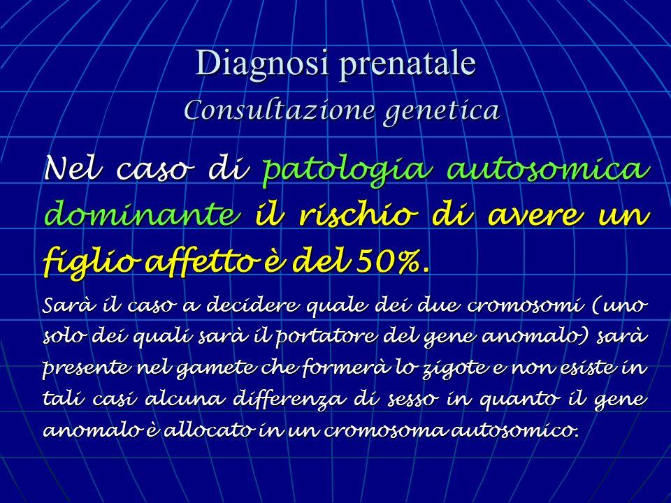 Diagnosi prenatale Consultazione genetica Nel caso di patologia autosomica dominante il rischio di avere un figlio affetto è del 50%. Sarà il caso a d