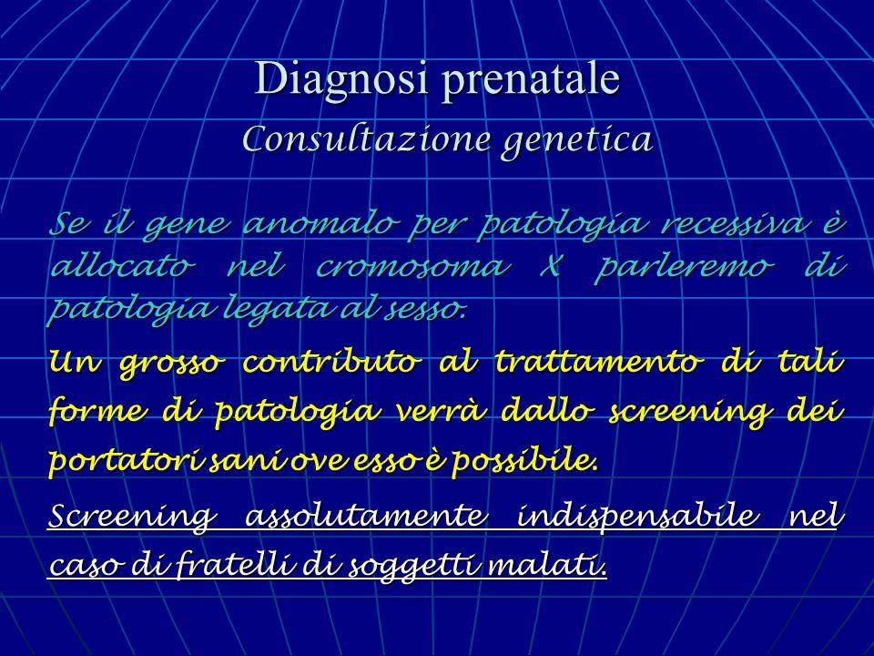 Diagnosi prenatale Consultazione genetica Se il gene anomalo per patologia recessiva è allocato nel cromosoma X parleremo di patologia legata al sesso