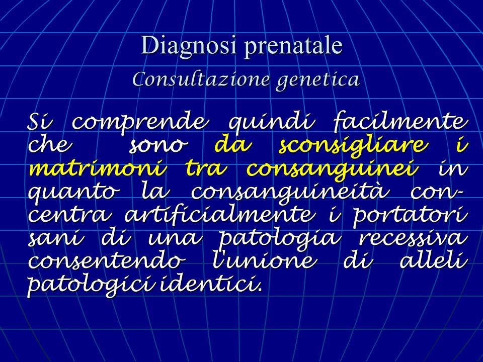 Diagnosi prenatale Consultazione genetica Si comprende quindi facilmente che sono da sconsigliare i matrimoni tra consanguinei in quanto la consanguin