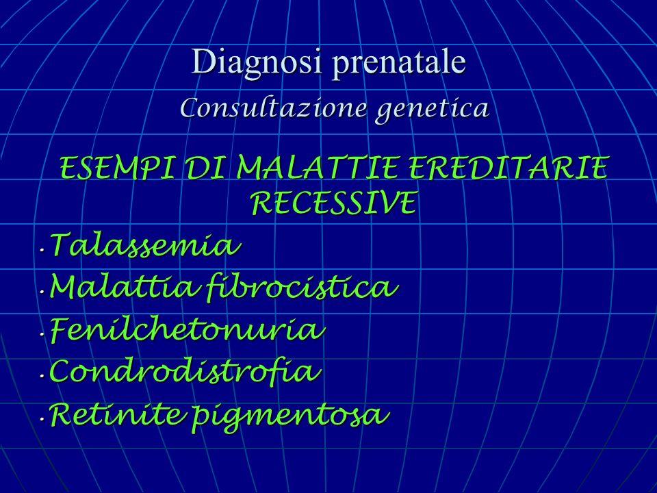 Diagnosi prenatale Consultazione genetica ESEMPI DI MALATTIE EREDITARIE RECESSIVE Talassemia Talassemia Malattia fibrocistica Malattia fibrocistica Fe