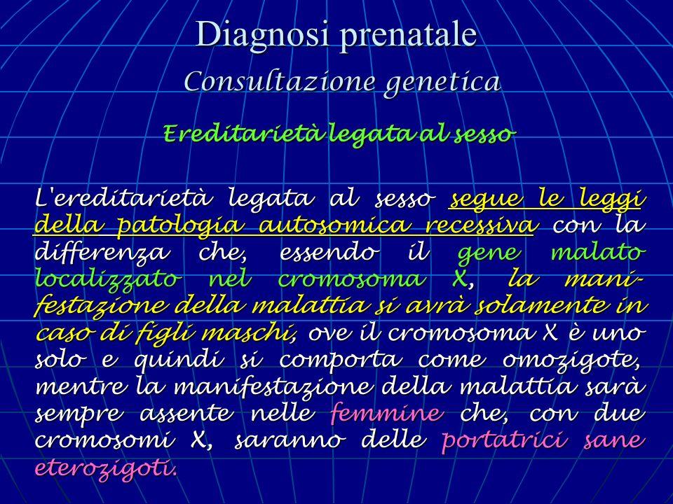 Diagnosi prenatale Consultazione genetica Ereditarietà legata al sesso L'ereditarietà legata al sesso segue le leggi della patologia autosomica recess