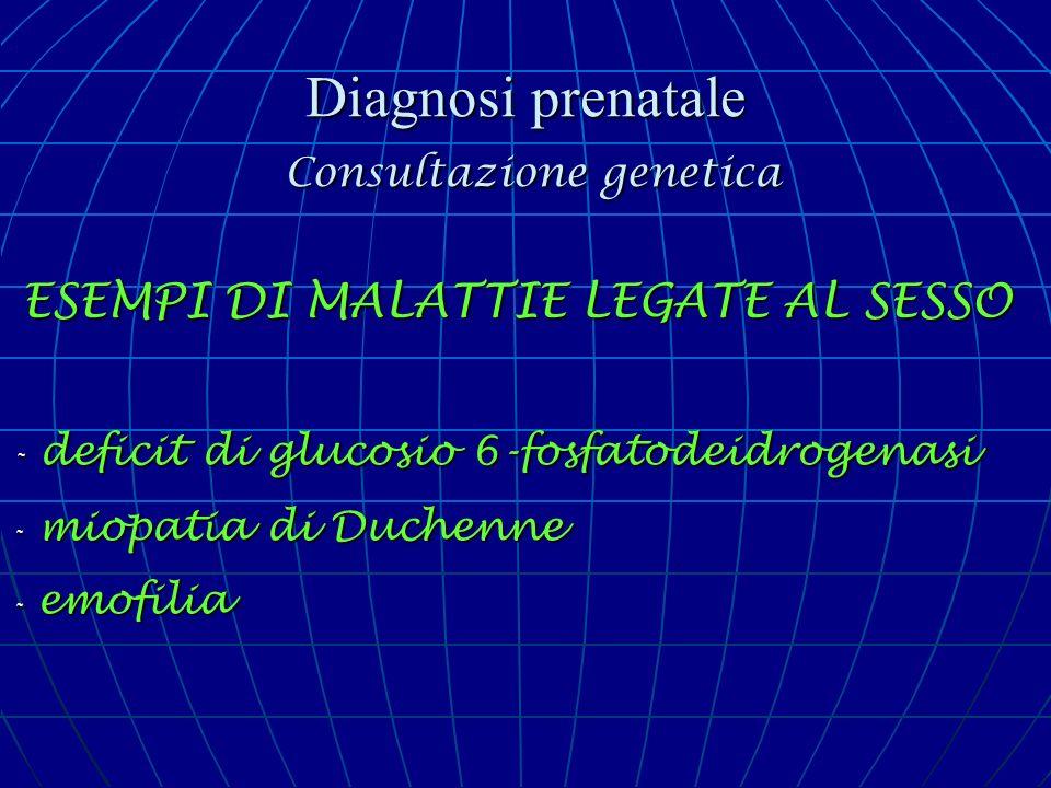 Diagnosi prenatale Consultazione genetica ESEMPI DI MALATTIE LEGATE AL SESSO - deficit di glucosio 6-fosfatodeidrogenasi - miopatia di Duchenne - emof