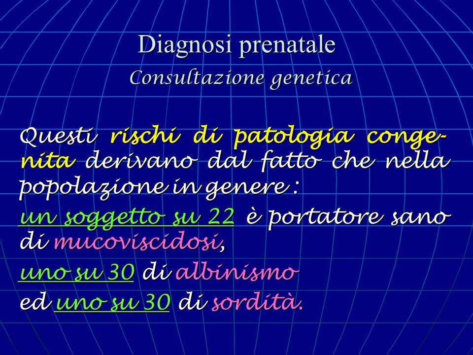 Diagnosi prenatale Consultazione genetica Questi rischi di patologia conge- nita derivano dal fatto che nella popolazione in genere : un soggetto su 2