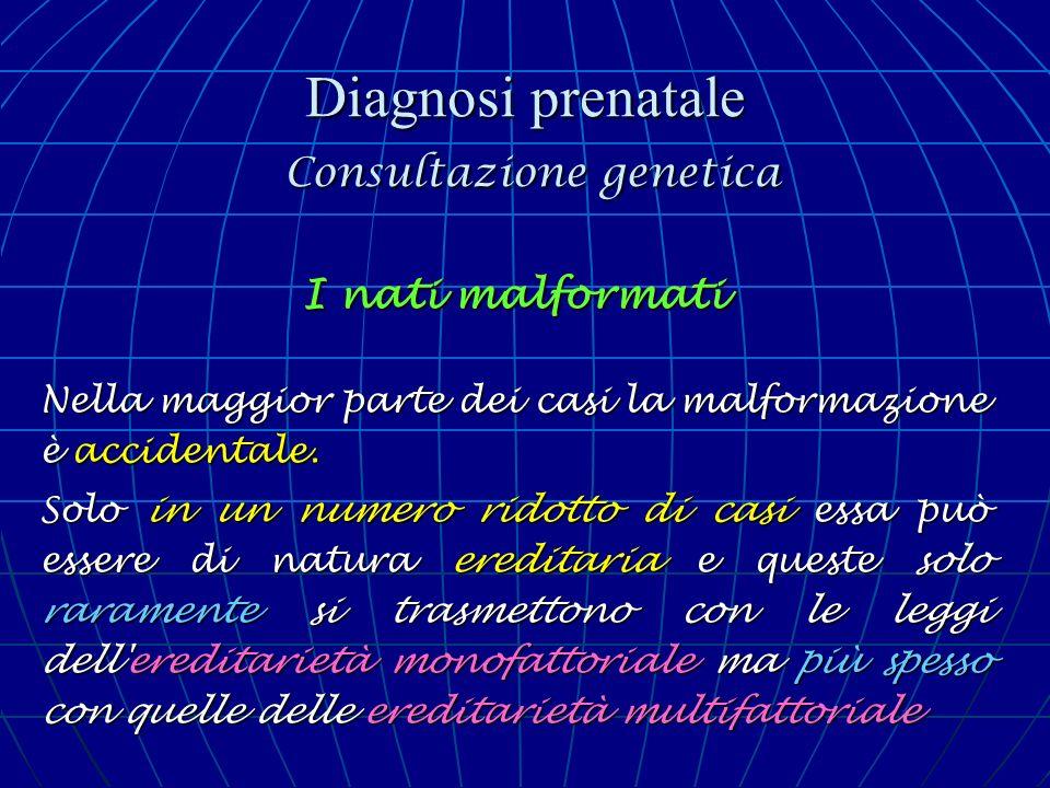 Diagnosi prenatale Consultazione genetica I nati malformati Nella maggior parte dei casi la malformazione è accidentale. Solo in un numero ridotto di