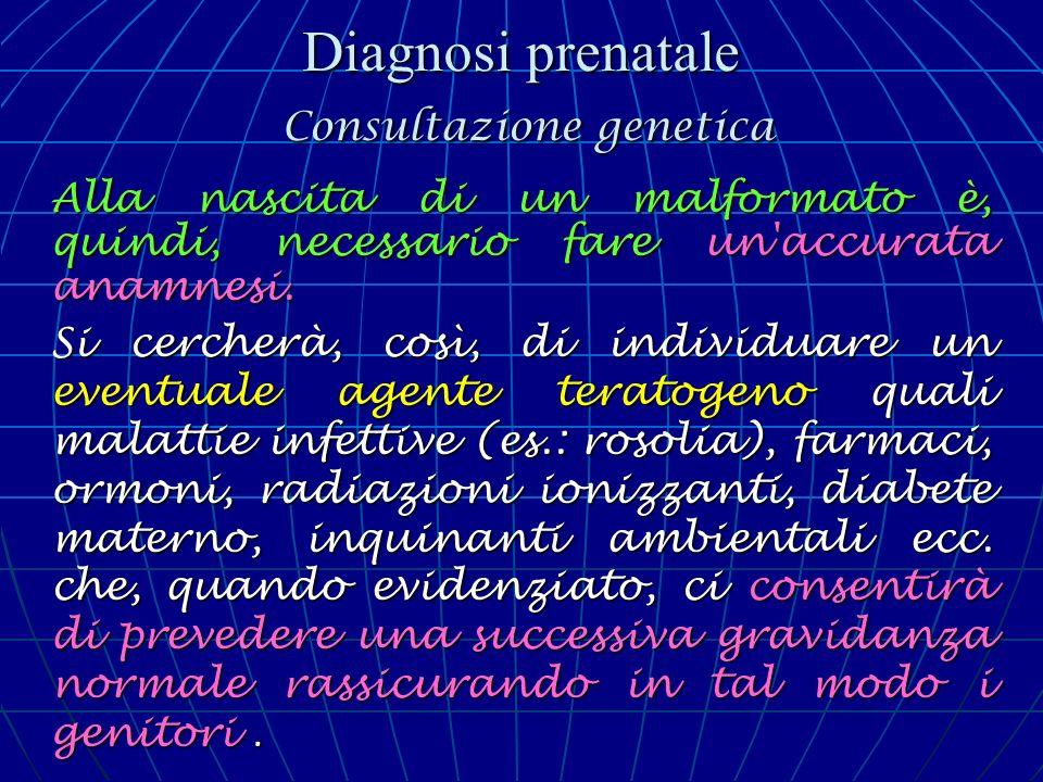 Diagnosi prenatale Consultazione genetica Alla nascita di un malformato è, quindi, necessario fare un'accurata anamnesi. Si cercherà, così, di individ