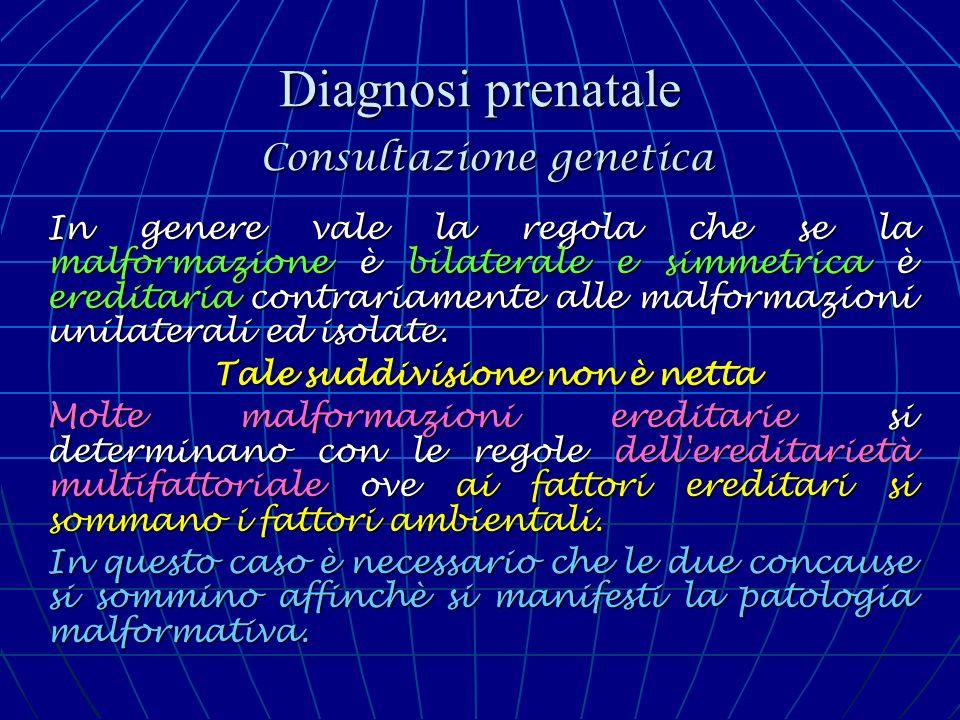 Diagnosi prenatale Consultazione genetica In genere vale la regola che se la malformazione è bilaterale e simmetrica è ereditaria contrariamente alle