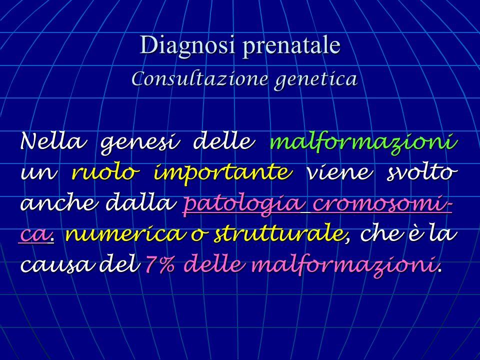 Diagnosi prenatale Consultazione genetica Nella genesi delle malformazioni un ruolo importante viene svolto anche dalla patologia cromosomi- ca. numer