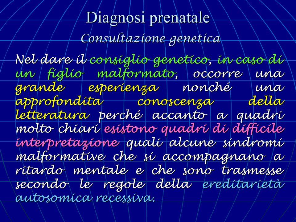 Diagnosi prenatale Consultazione genetica Nel dare il consiglio genetico, in caso di un figlio malformato, occorre una grande esperienza nonché una ap