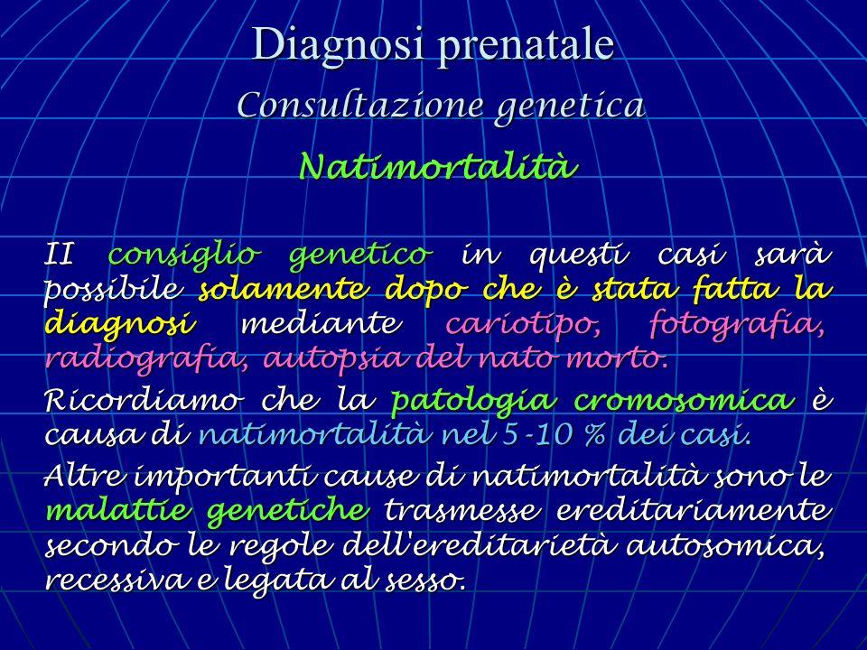 Diagnosi prenatale Consultazione genetica Natimortalità II consiglio genetico in questi casi sarà possibile solamente dopo che è stata fatta la diagno