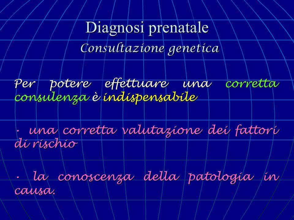 Diagnosi prenatale Consultazione genetica Per potere effettuare una corretta consulenza è indispensabile una corretta valutazione dei fattori di risch